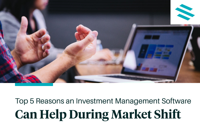Top 5 Reasons an Investment Management Software Can Help During Market Shifts